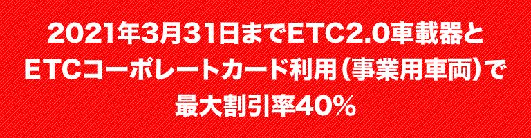 2019年3月31日までETC2.0車載器とETCコーポレートカード利用(事業用車両)で最大割引率40%